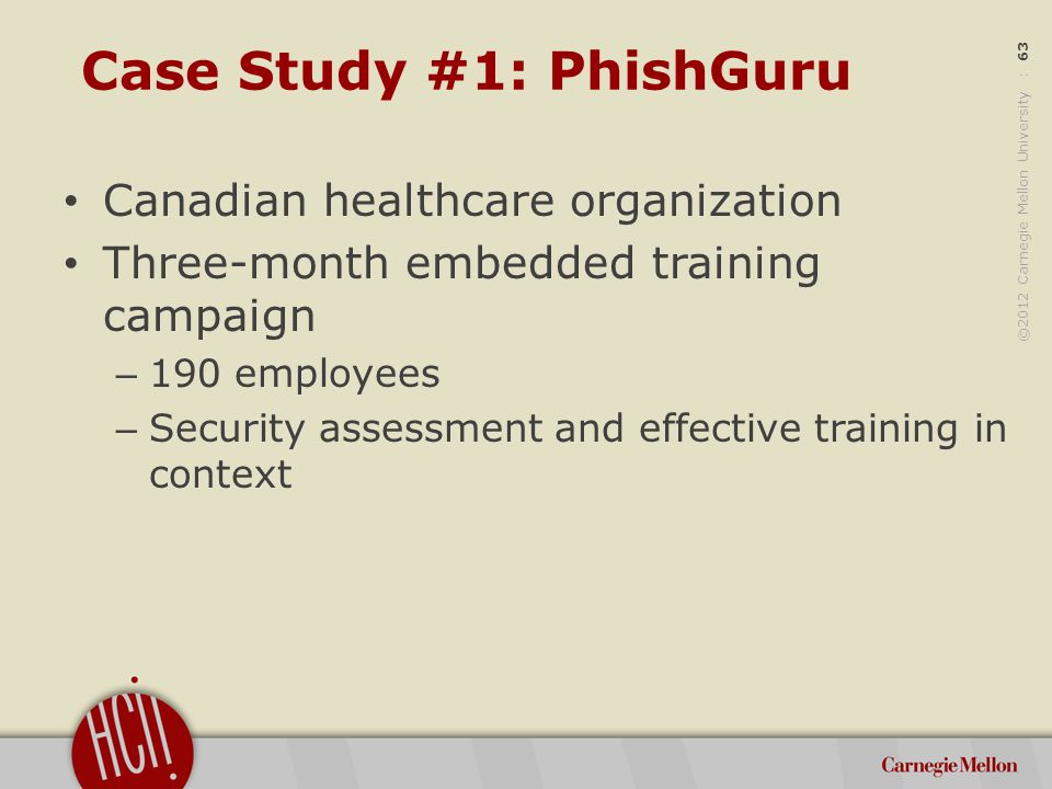 ©2012 Carnegie Mellon University : 63 Case Study #1: PhishGuru Canadian healthcare organization Three-month embedded training campaign – 190 employees – Security assessment and effective training in context