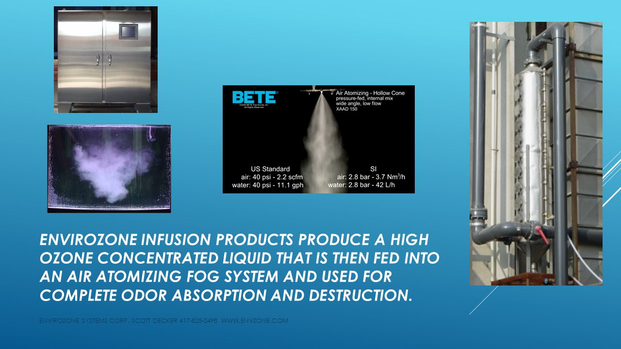 ENVIROZONE INFUSION PRODUCTS PRODUCE A HIGH OZONE CONCENTRATED LIQUID THAT IS THEN FED INTO AN AIR ATOMIZING FOG SYSTEM AND USED FOR COMPLETE ODOR ABS