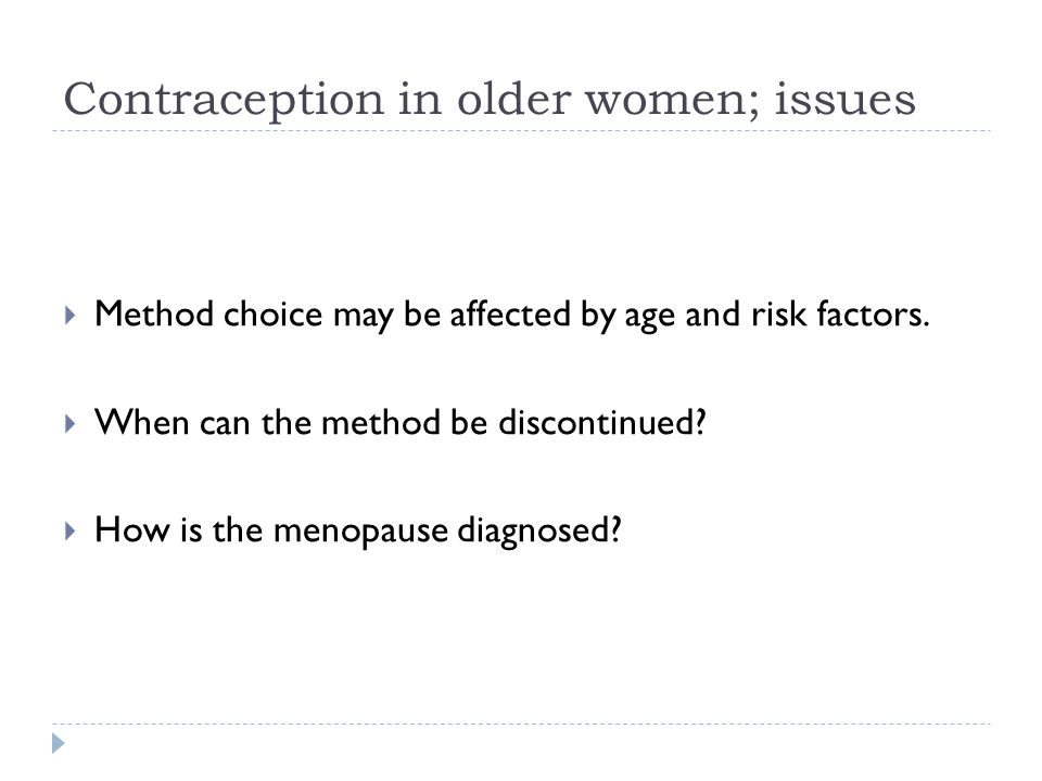 Contraception in older women; issues  Method choice may be affected by age and risk factors.  When can the method be discontinued?  How is the meno