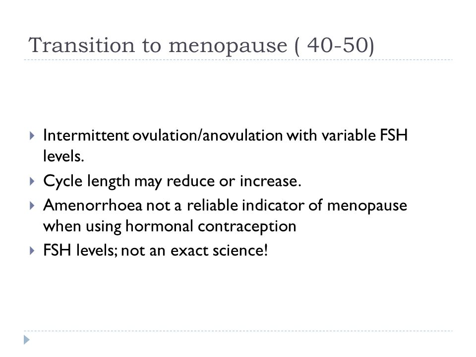 Transition to menopause ( 40-50)  Intermittent ovulation/anovulation with variable FSH levels.  Cycle length may reduce or increase.  Amenorrhoea n