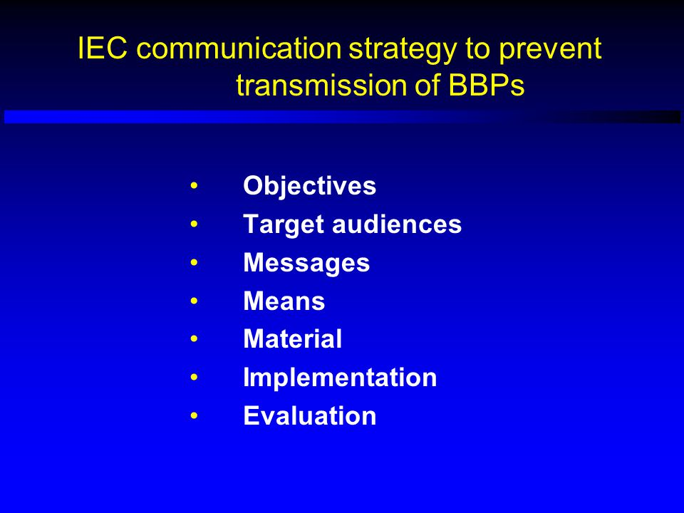 IEC communication strategy to prevent transmission of BBPs Objectives Target audiences Messages Means Material Implementation Evaluation