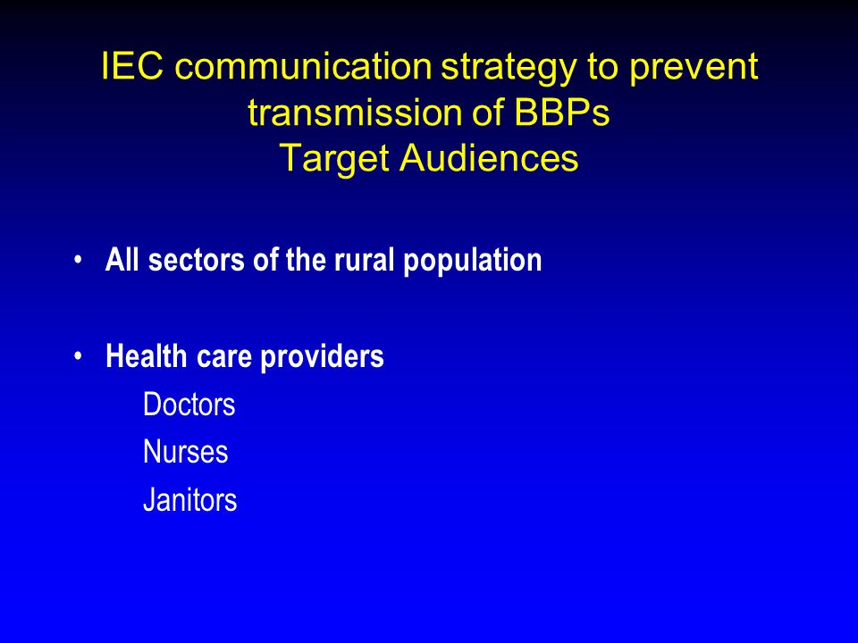 IEC communication strategy to prevent transmission of BBPs Target Audiences All sectors of the rural population Health care providers Doctors Nurses J