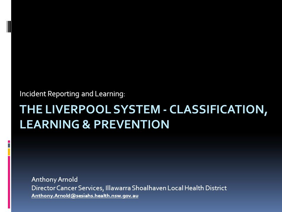 THE LIVERPOOL SYSTEM - CLASSIFICATION, LEARNING & PREVENTION Incident Reporting and Learning: Anthony Arnold Director Cancer Services, Illawarra Shoalhaven Local Health District Anthony.Arnold@sesiahs.health.nsw.gov.au