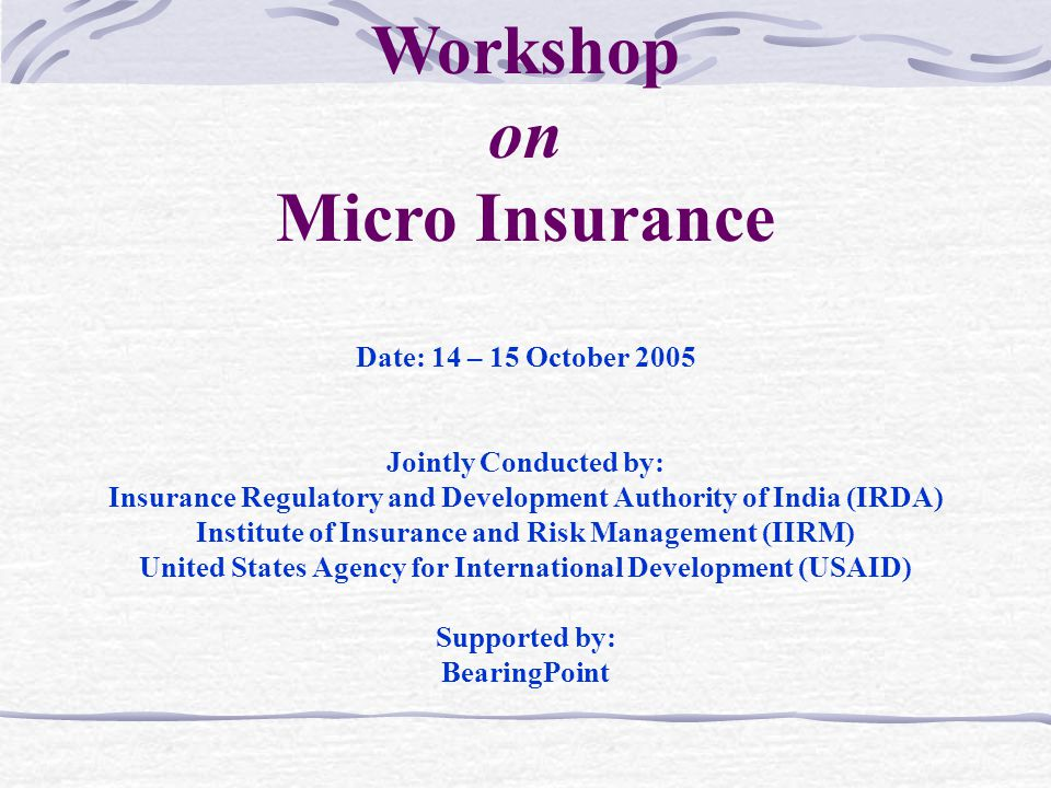 Date: 14 – 15 October 2005 Jointly Conducted by: Insurance Regulatory and Development Authority of India (IRDA) Institute of Insurance and Risk Management (IIRM) United States Agency for International Development (USAID) Supported by: BearingPoint Workshop on Micro Insurance