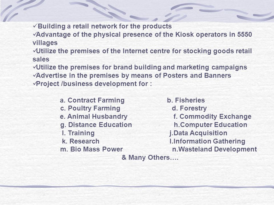 Building a retail network for the products Advantage of the physical presence of the Kiosk operators in 5550 villages Utilize the premises of the Inte