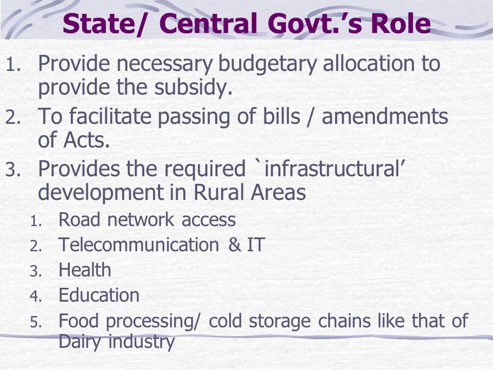 State/ Central Govt.'s Role 1. Provide necessary budgetary allocation to provide the subsidy. 2. To facilitate passing of bills / amendments of Acts.