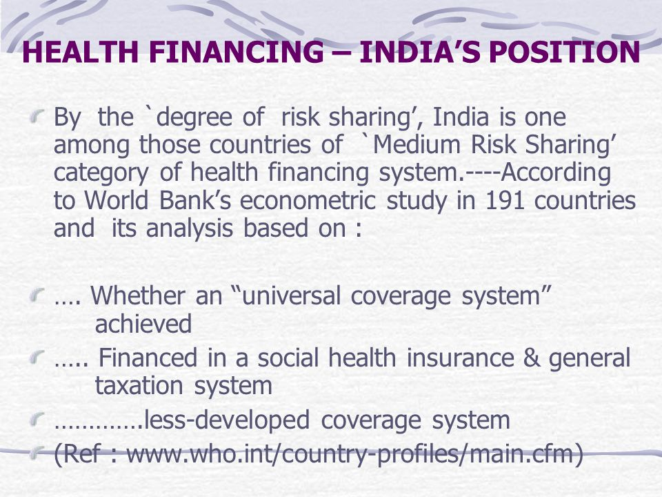 HEALTH FINANCING – INDIA'S POSITION By the `degree of risk sharing', India is one among those countries of `Medium Risk Sharing' category of health financing system.----According to World Bank's econometric study in 191 countries and its analysis based on : ….