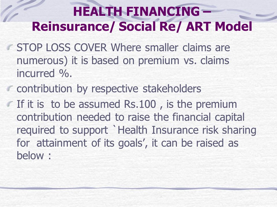 STOP LOSS COVER Where smaller claims are numerous) it is based on premium vs. claims incurred %. contribution by respective stakeholders If it is to b
