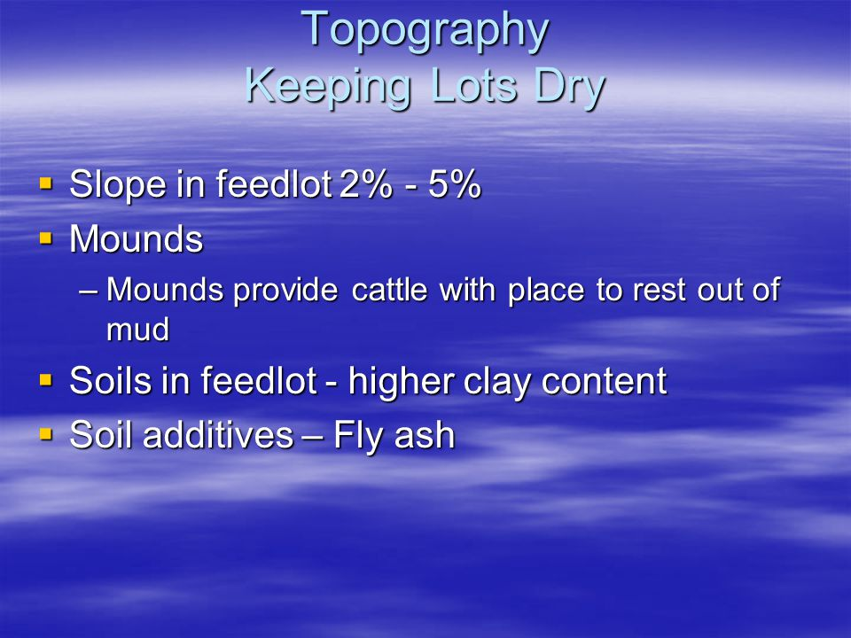 Topography Keeping Lots Dry  Slope in feedlot 2% - 5%  Mounds –Mounds provide cattle with place to rest out of mud  Soils in feedlot - higher clay content  Soil additives – Fly ash