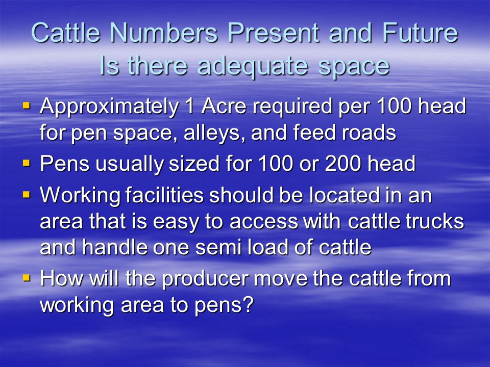 Cattle Numbers Present and Future Is there adequate space  Approximately 1 Acre required per 100 head for pen space, alleys, and feed roads  Pens usually sized for 100 or 200 head  Working facilities should be located in an area that is easy to access with cattle trucks and handle one semi load of cattle  How will the producer move the cattle from working area to pens