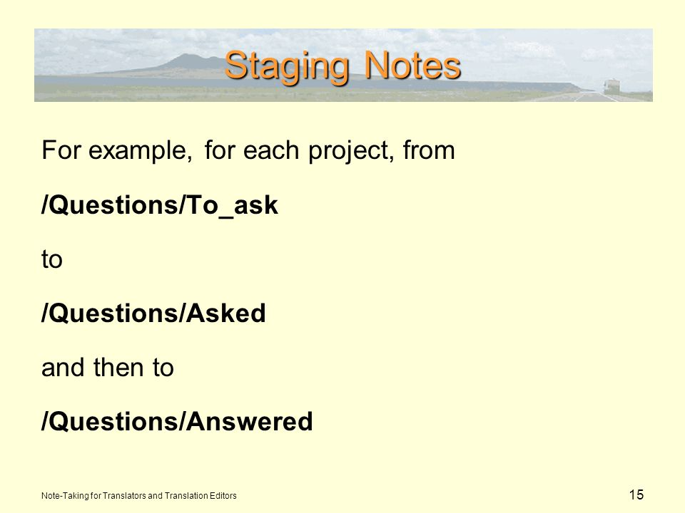 15 Staging Notes For example, for each project, from /Questions/To_ask to /Questions/Asked and then to /Questions/Answered Note-Taking for Translators and Translation Editors