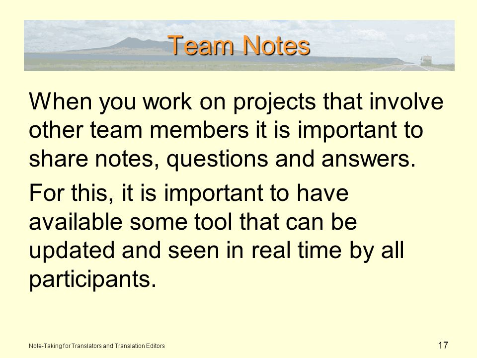 17 Team Notes When you work on projects that involve other team members it is important to share notes, questions and answers.