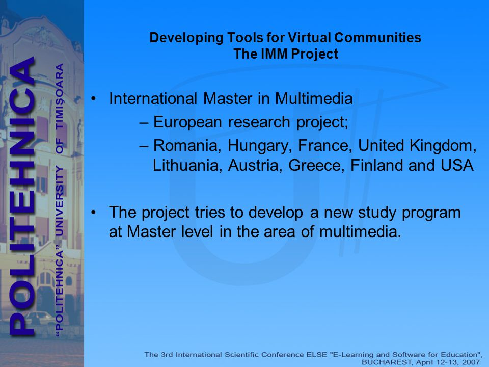 Developing Tools for Virtual Communities The IMM Project International Master in Multimedia – European research project; – Romania, Hungary, France, United Kingdom, Lithuania, Austria, Greece, Finland and USA The project tries to develop a new study program at Master level in the area of multimedia.