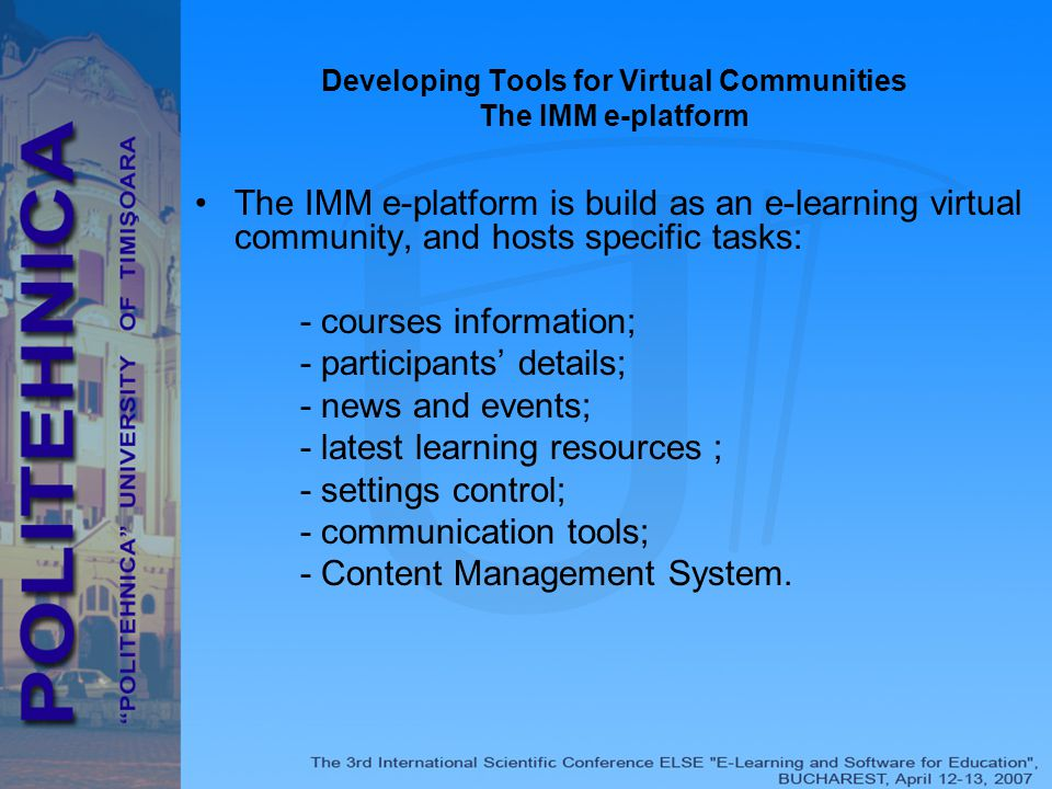 Developing Tools for Virtual Communities The IMM e-platform The IMM e-platform is build as an e-learning virtual community, and hosts specific tasks: - courses information; - participants' details; - news and events; - latest learning resources ; - settings control; - communication tools; - Content Management System.