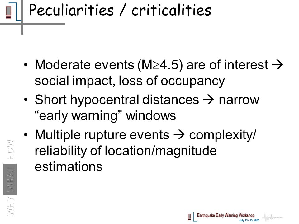 Moderate events (M  4.5) are of interest  social impact, loss of occupancy Short hypocentral distances  narrow early warning windows Multiple rupture events  complexity/ reliability of location/magnitude estimations Peculiarities / criticalities