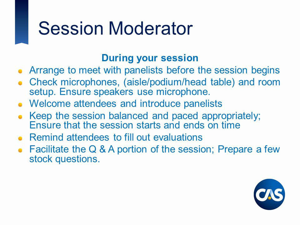 Session Moderator During your session Arrange to meet with panelists before the session begins Check microphones, (aisle/podium/head table) and room s