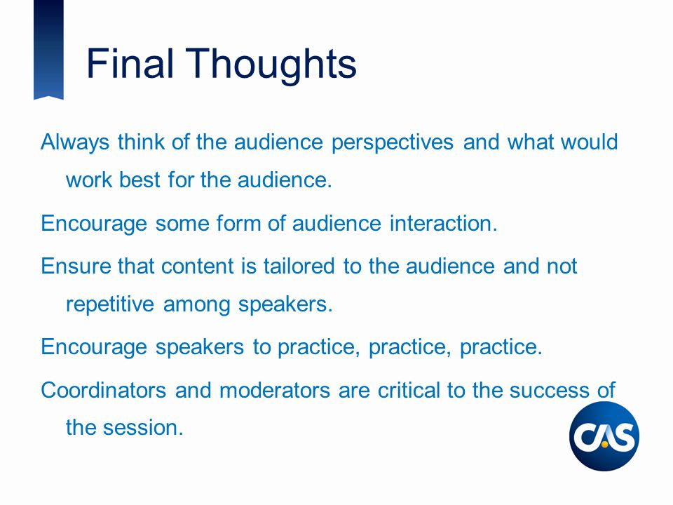 Final Thoughts Always think of the audience perspectives and what would work best for the audience.