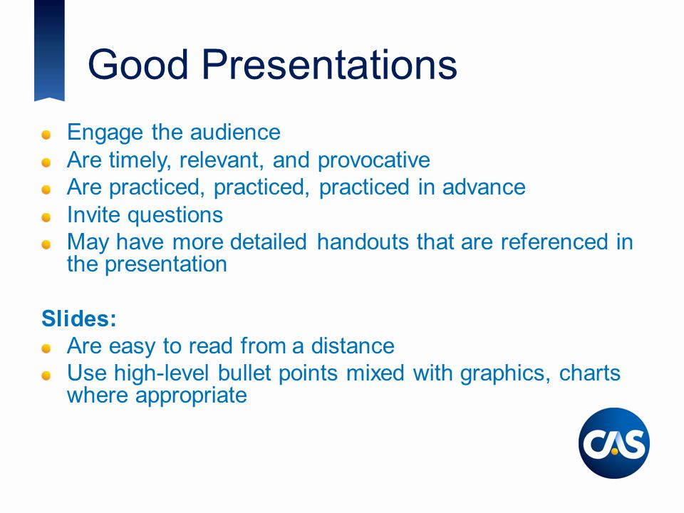 Good Presentations Engage the audience Are timely, relevant, and provocative Are practiced, practiced, practiced in advance Invite questions May have