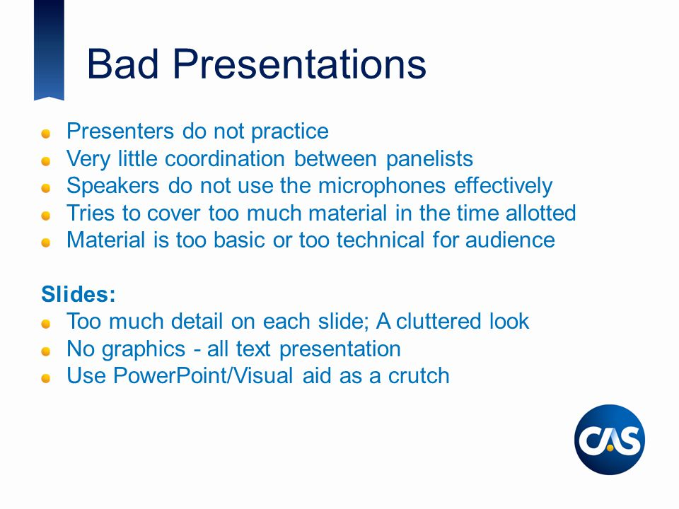 Bad Presentations Presenters do not practice Very little coordination between panelists Speakers do not use the microphones effectively Tries to cover too much material in the time allotted Material is too basic or too technical for audience Slides: Too much detail on each slide; A cluttered look No graphics - all text presentation Use PowerPoint/Visual aid as a crutch