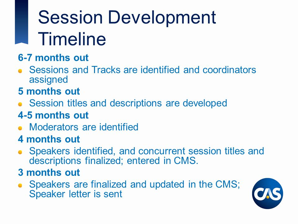 Session Development Timeline 6-7 months out Sessions and Tracks are identified and coordinators assigned 5 months out Session titles and descriptions are developed 4-5 months out Moderators are identified 4 months out Speakers identified, and concurrent session titles and descriptions finalized; entered in CMS.