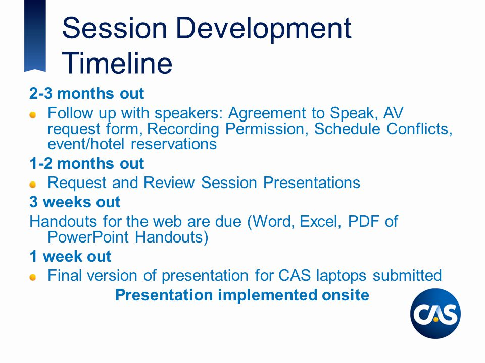 Session Development Timeline 2-3 months out Follow up with speakers: Agreement to Speak, AV request form, Recording Permission, Schedule Conflicts, event/hotel reservations 1-2 months out Request and Review Session Presentations 3 weeks out Handouts for the web are due (Word, Excel, PDF of PowerPoint Handouts) 1 week out Final version of presentation for CAS laptops submitted Presentation implemented onsite