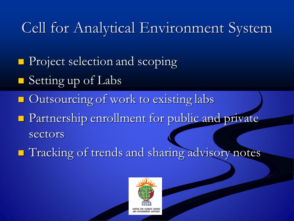 Cell for Analytical Environment System Project selection and scoping Project selection and scoping Setting up of Labs Setting up of Labs Outsourcing of work to existing labs Outsourcing of work to existing labs Partnership enrollment for public and private sectors Partnership enrollment for public and private sectors Tracking of trends and sharing advisory notes Tracking of trends and sharing advisory notes