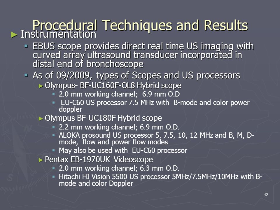 Procedural Techniques and Results ► Instrumentation  EBUS scope provides direct real time US imaging with curved array ultrasound transducer incorporated in distal end of bronchoscope  As of 09/2009, types of Scopes and US processors ► Olympus- BF-UC160F-OL8 Hybrid scope   2.0 mm working channel; 6.9 mm O.D   EU-C60 US processor 7.5 MHz with B-mode and color power doppler ► Olympus BF-UC180F Hybrid scope   2.2 mm working channel; 6.9 mm O.D.