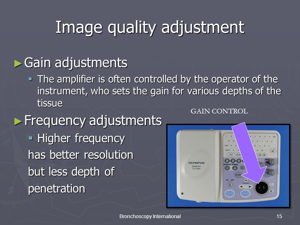 15Bronchoscopy International Image quality adjustment ► Gain adjustments  The amplifier is often controlled by the operator of the instrument, who sets the gain for various depths of the tissue ► Frequency adjustments  Higher frequency has better resolution but less depth of penetration GAIN CONTROL