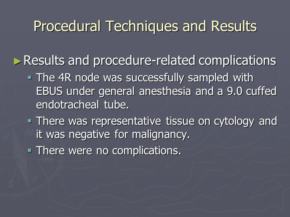 Procedural Techniques and Results ► Results and procedure-related complications  The 4R node was successfully sampled with EBUS under general anesthesia and a 9.0 cuffed endotracheal tube.