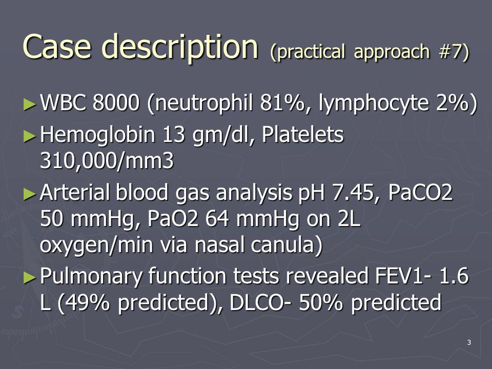 3 Case description (practical approach #7) ► WBC 8000 (neutrophil 81%, lymphocyte 2%) ► Hemoglobin 13 gm/dl, Platelets 310,000/mm3 ► Arterial blood gas analysis pH 7.45, PaCO2 50 mmHg, PaO2 64 mmHg on 2L oxygen/min via nasal canula) ► Pulmonary function tests revealed FEV1- 1.6 L (49% predicted), DLCO- 50% predicted