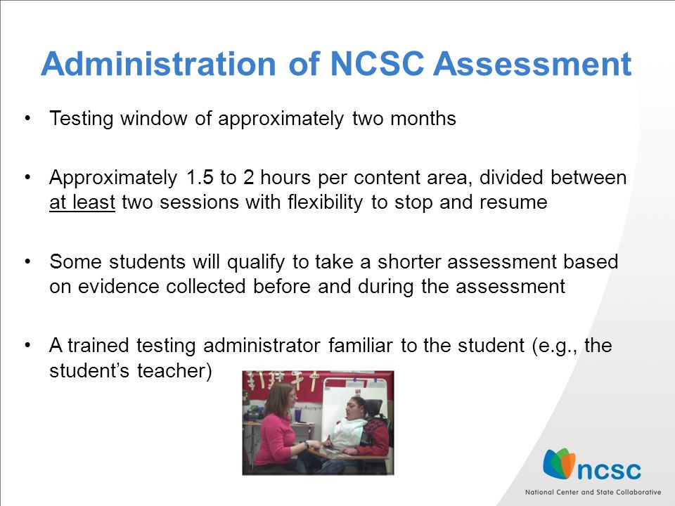 Administration of NCSC Assessment Testing window of approximately two months Approximately 1.5 to 2 hours per content area, divided between at least t