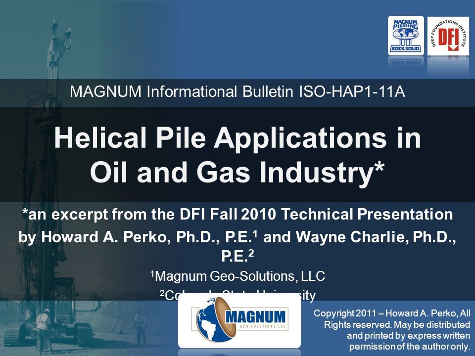 Helical Pile Applications in Oil and Gas Industry* *an excerpt from the DFI Fall 2010 Technical Presentation by Howard A. Perko, Ph.D., P.E. 1 and Way