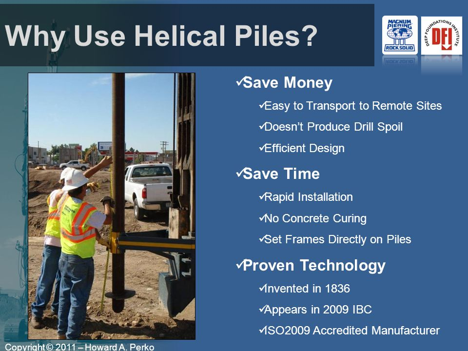 Copyright © 2011 – Howard A. Perko Why Use Helical Piles.