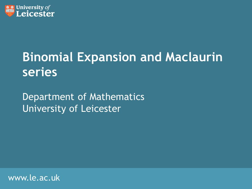 www.le.ac.uk Binomial Expansion and Maclaurin series Department of Mathematics University of Leicester