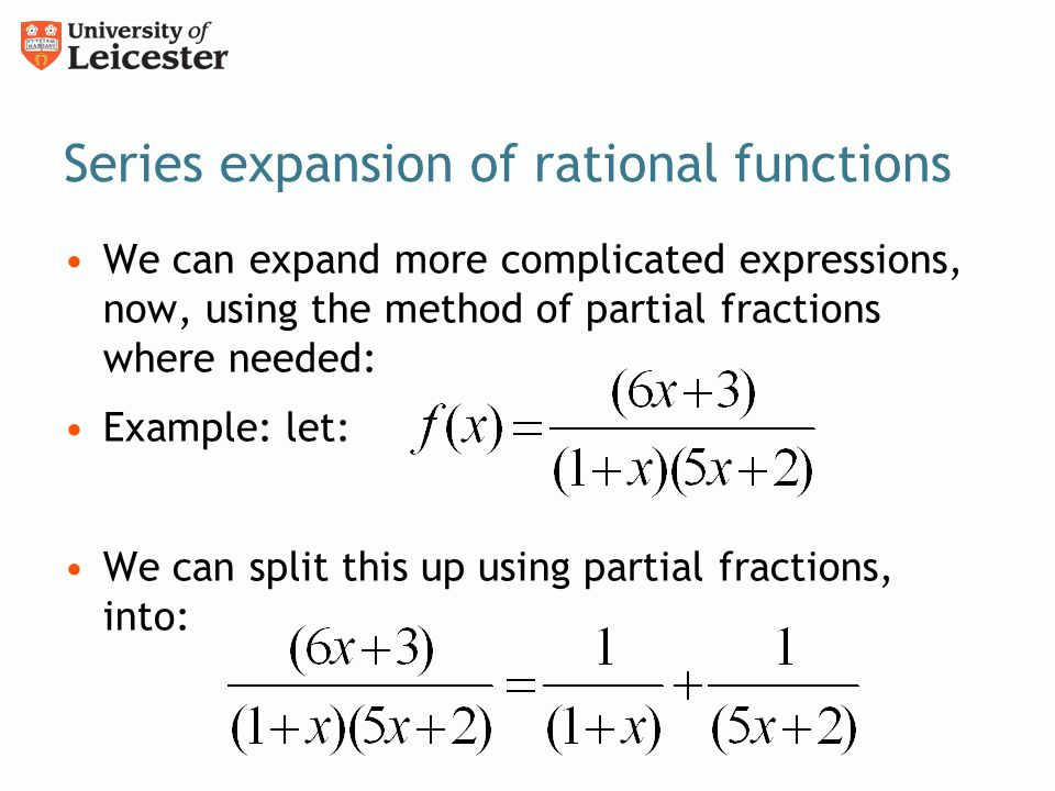 Series expansion of rational functions We can expand more complicated expressions, now, using the method of partial fractions where needed: Example: let: We can split this up using partial fractions, into: