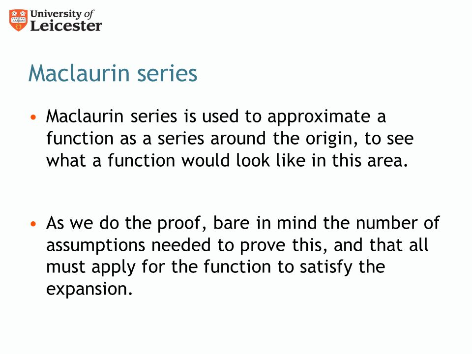 Maclaurin series Maclaurin series is used to approximate a function as a series around the origin, to see what a function would look like in this area.