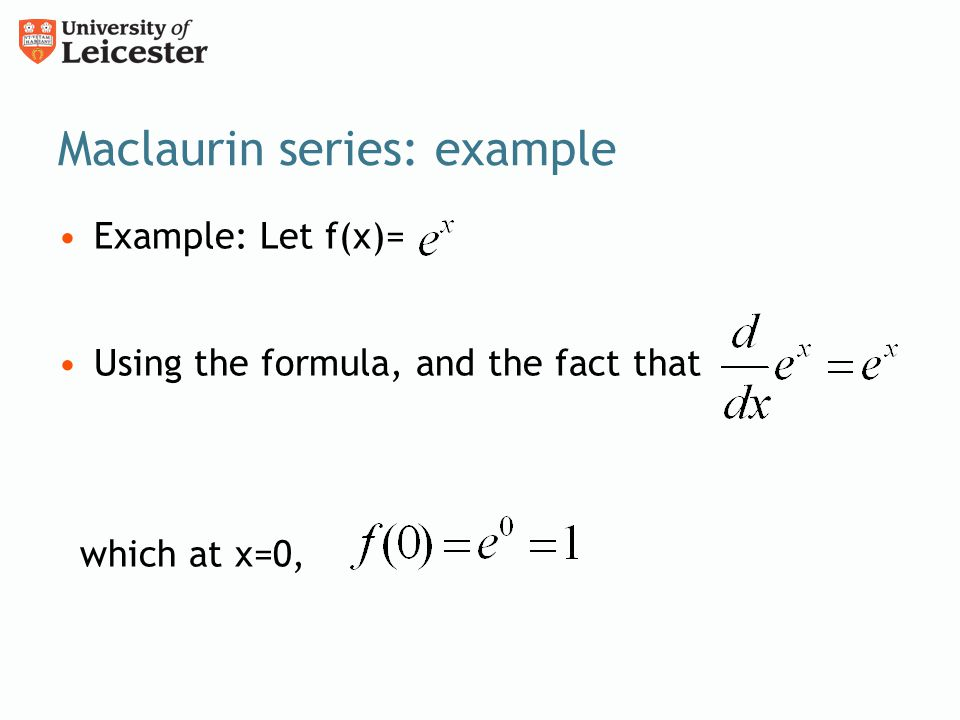 Maclaurin series: example Example: Let f(x)= Using the formula, and the fact that which at x=0,