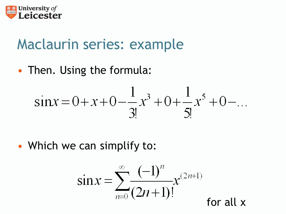 Maclaurin series: example Then. Using the formula: Which we can simplify to: for all x