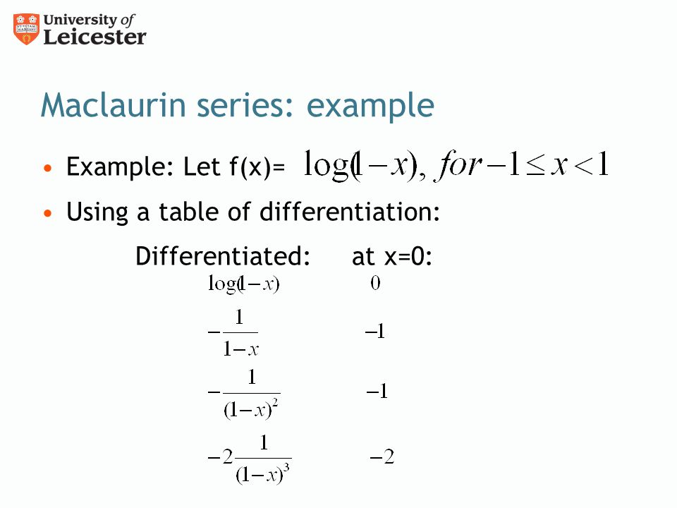 Maclaurin series: example Example: Let f(x)= Using a table of differentiation: Differentiated: at x=0:
