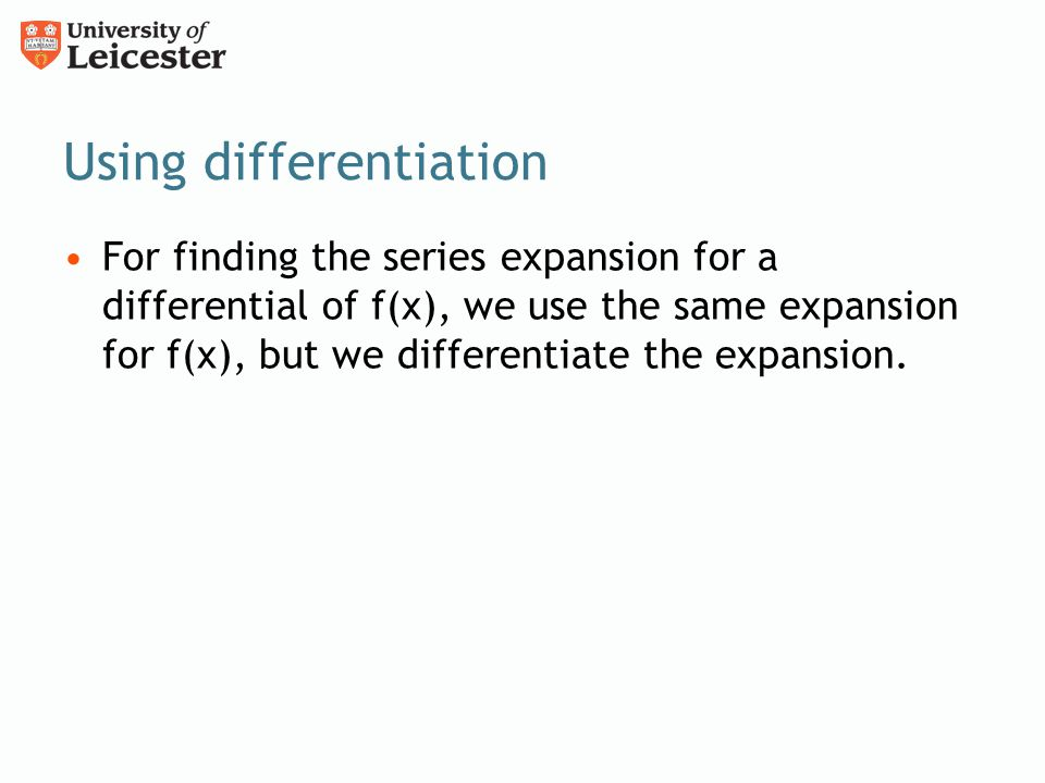 Using differentiation For finding the series expansion for a differential of f(x), we use the same expansion for f(x), but we differentiate the expansion.
