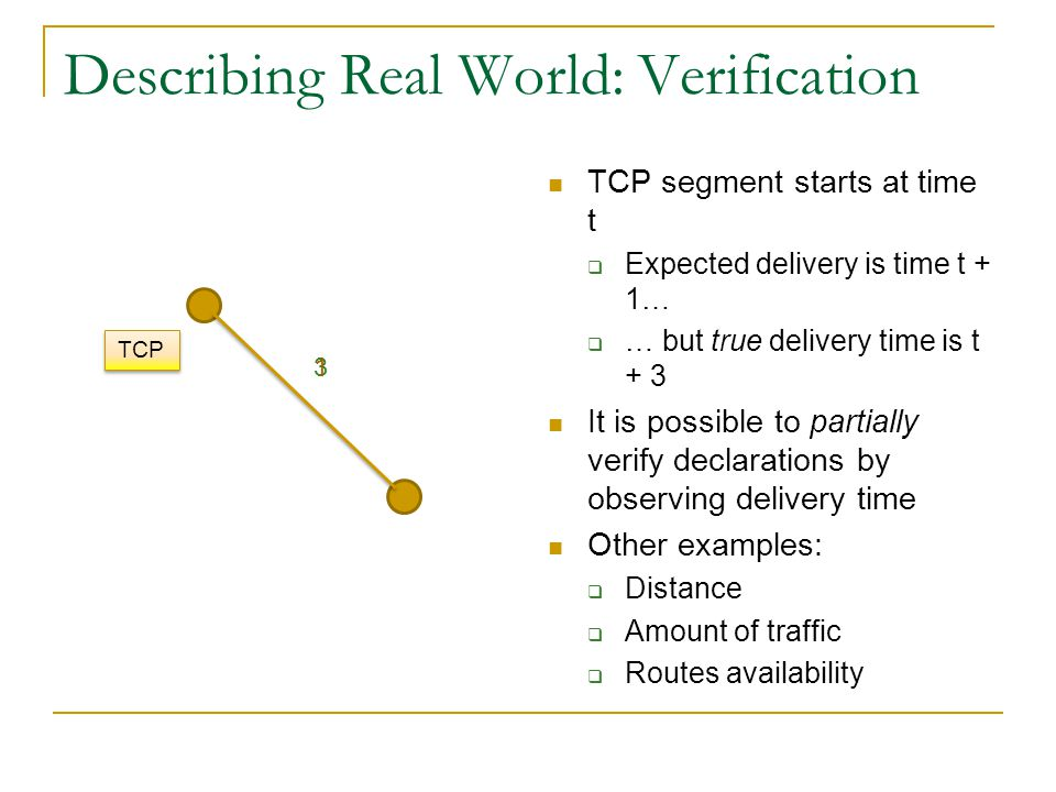 Describing Real World: Verification TCP segment starts at time t  Expected delivery is time t + 1…  … but true delivery time is t + 3 It is possible to partially verify declarations by observing delivery time Other examples:  Distance  Amount of traffic  Routes availability 31 TCP