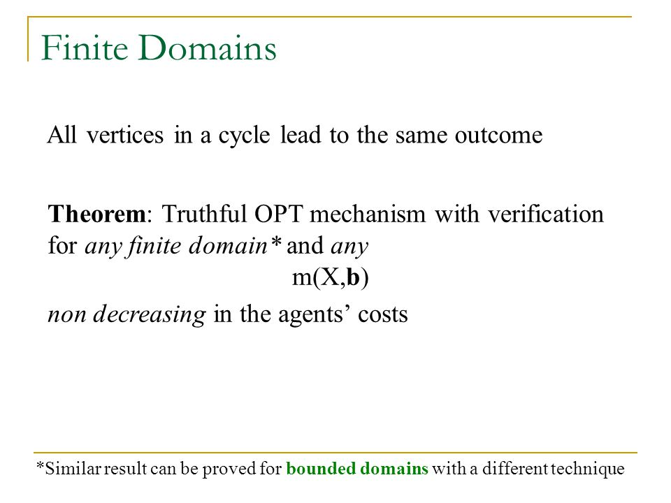 Finite Domains Theorem: Truthful OPT mechanism with verification for any finite domain* and any m(X,b) non decreasing in the agents' costs All vertices in a cycle lead to the same outcome *Similar result can be proved for bounded domains with a different technique
