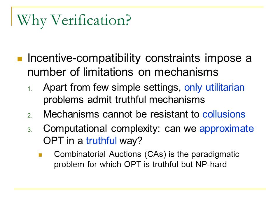 Why Verification? Incentive-compatibility constraints impose a number of limitations on mechanisms 1. Apart from few simple settings, only utilitarian