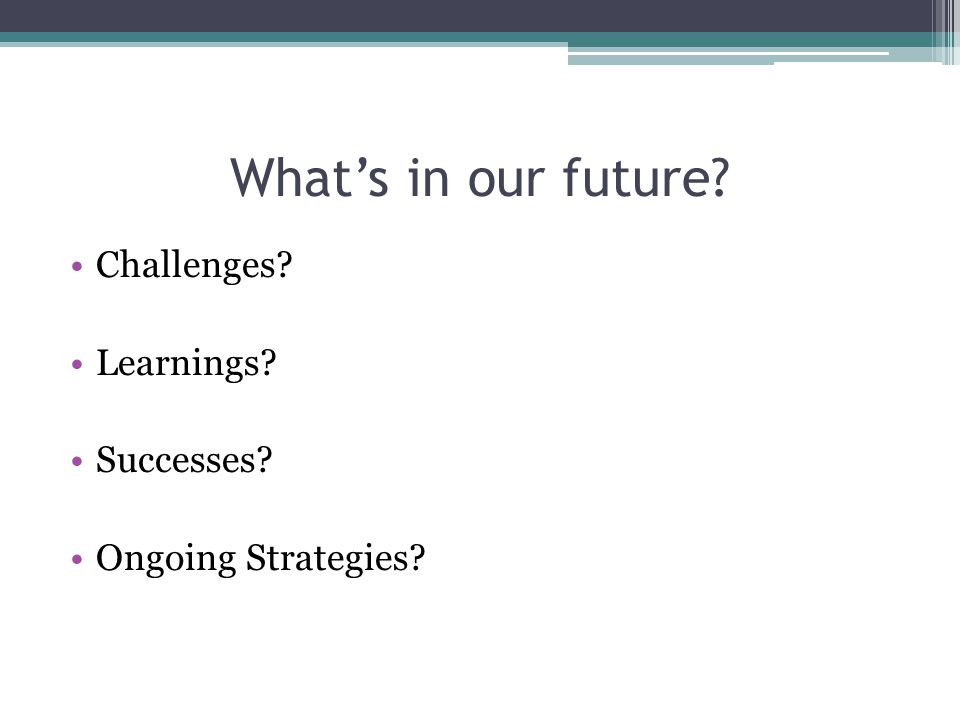 What's in our future Challenges Learnings Successes Ongoing Strategies