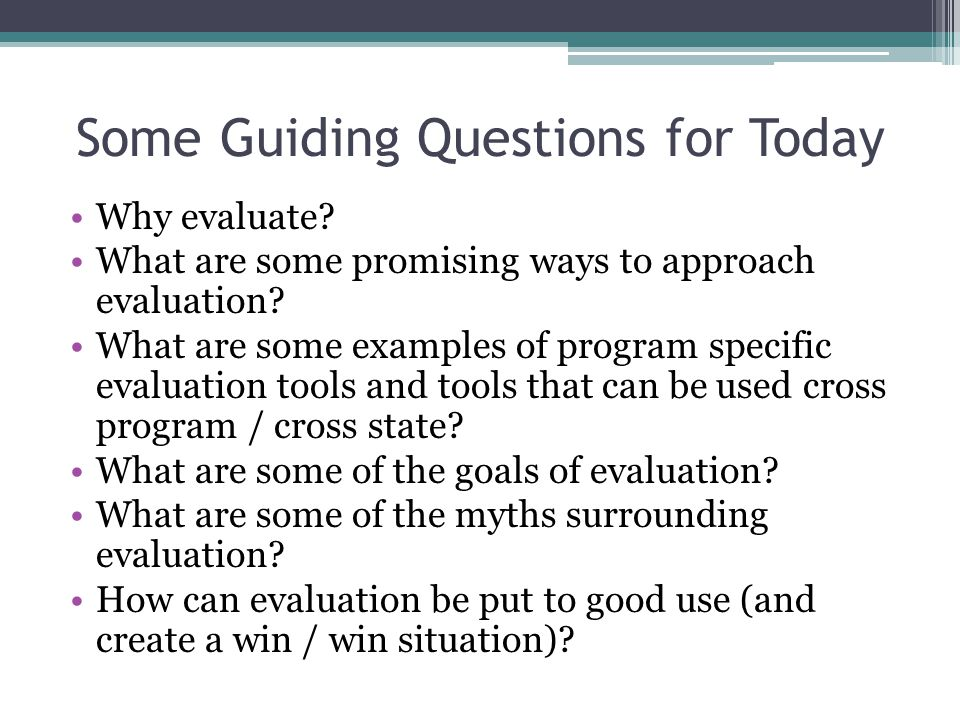Some Guiding Questions for Today Why evaluate. What are some promising ways to approach evaluation.