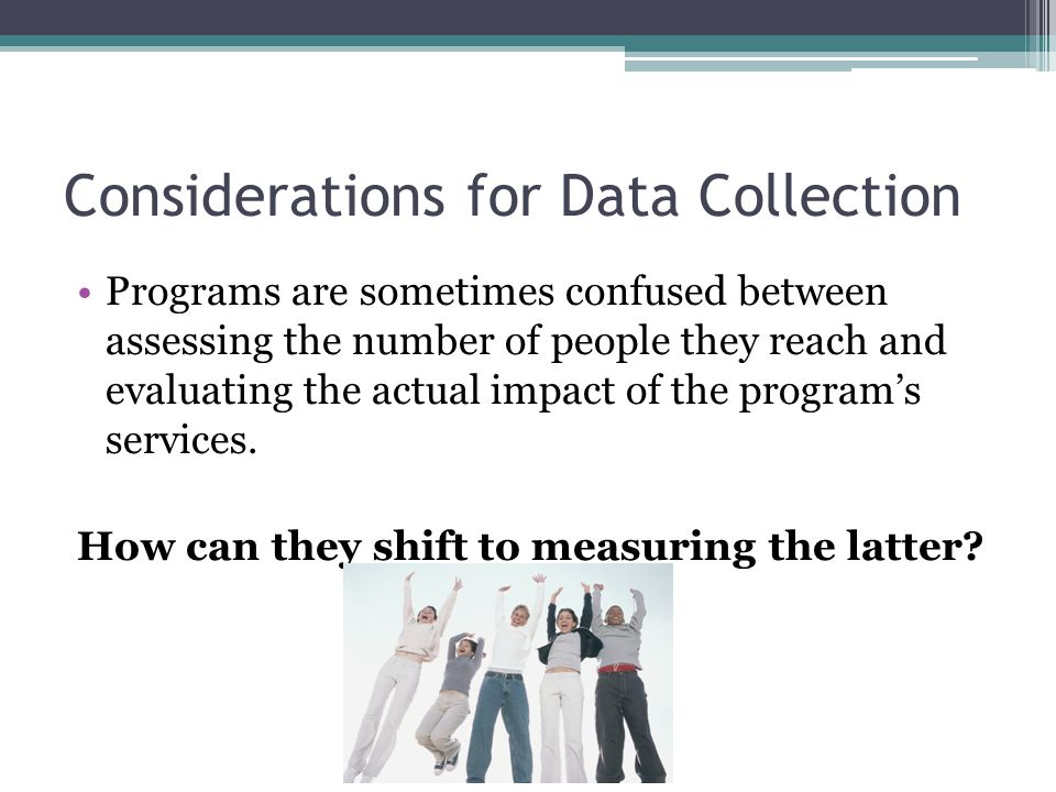 Considerations for Data Collection Programs are sometimes confused between assessing the number of people they reach and evaluating the actual impact of the program's services.