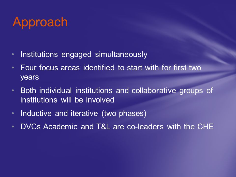 Institutions engaged simultaneously Four focus areas identified to start with for first two years Both individual institutions and collaborative groups of institutions will be involved Inductive and iterative (two phases) DVCs Academic and T&L are co-leaders with the CHE Approach