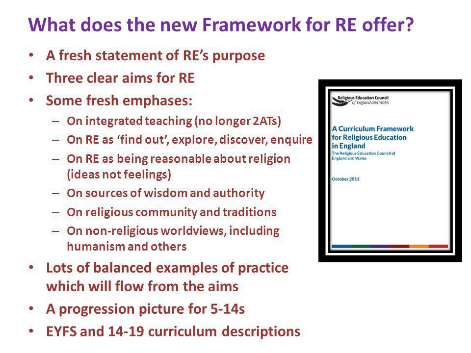 Three aims for RE Know about and understand a range of religions and worldviews, so that they can: Describe, explain and analyse beliefs and practices, recognising the diversity which exists within and between communities; Identify, investigate and respond to questions posed by, and responses offered by some of the sources of wisdom found in religions and world views; Appreciate and appraise the nature, significance and impact of different ways of life and ways of expressing meaning.