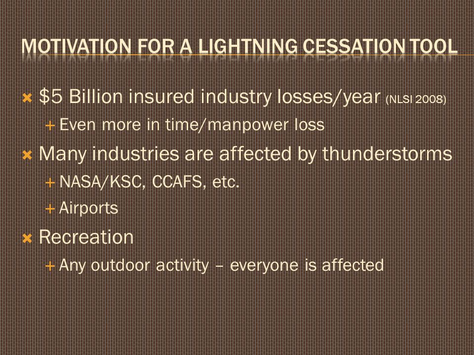  $5 Billion insured industry losses/year (NLSI 2008)  Even more in time/manpower loss  Many industries are affected by thunderstorms  NASA/KSC, CCAFS, etc.