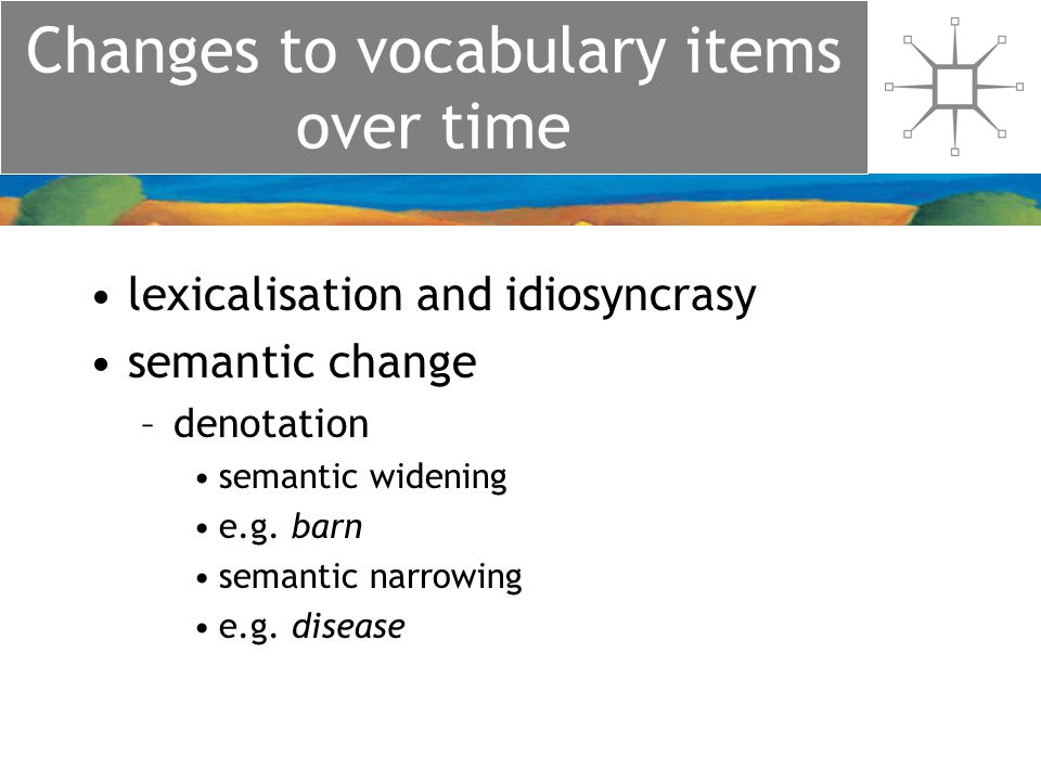 Changes to vocabulary items over time lexicalisation and idiosyncrasy semantic change –denotation semantic widening e.g.
